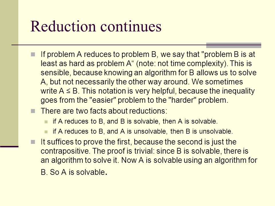 Reduction continues If problem A reduces to problem B, we say that problem B is at least as hard as problem A (note: not time complexity).