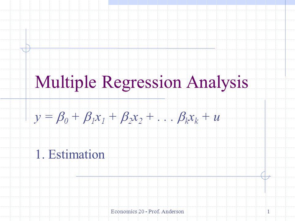 Economics 20 - Prof. Anderson1 Multiple Regression Analysis y =  0 +  1 x 1 +  2 x 2 +...  k x k + u 1. Estimation