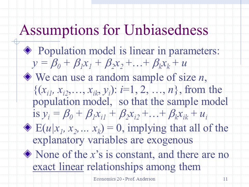 Economics 20 - Prof. Anderson11 Assumptions for Unbiasedness Population model is linear in parameters: y =  0 +  1 x 1 +  2 x 2 +…+  k x k + u We