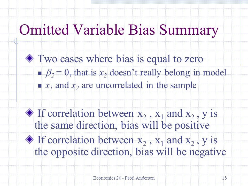 Economics 20 - Prof. Anderson18 Omitted Variable Bias Summary Two cases where bias is equal to zero  2 = 0, that is x 2 doesn't really belong in mode