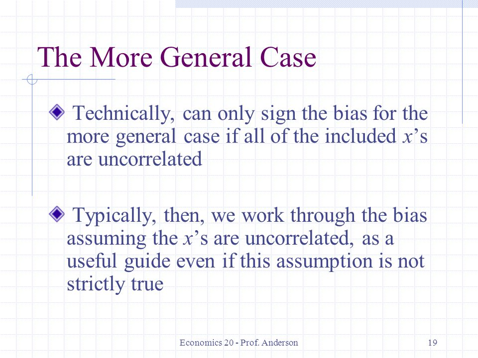 Economics 20 - Prof. Anderson19 The More General Case Technically, can only sign the bias for the more general case if all of the included x's are unc