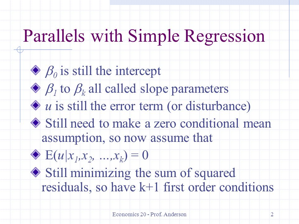 Economics 20 - Prof. Anderson2 Parallels with Simple Regression  0 is still the intercept  1 to  k all called slope parameters u is still the error
