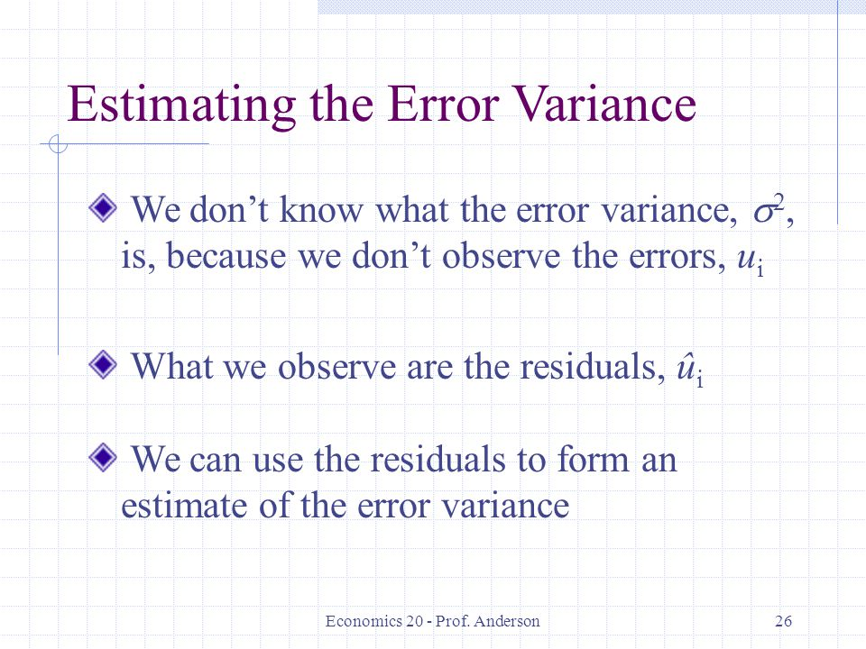 Economics 20 - Prof. Anderson26 Estimating the Error Variance We don't know what the error variance,  2, is, because we don't observe the errors, u i