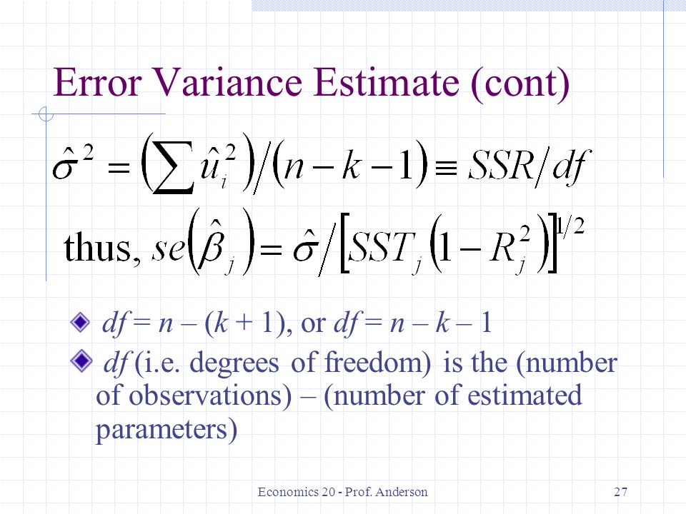 Economics 20 - Prof. Anderson27 Error Variance Estimate (cont) df = n – (k + 1), or df = n – k – 1 df (i.e. degrees of freedom) is the (number of obse