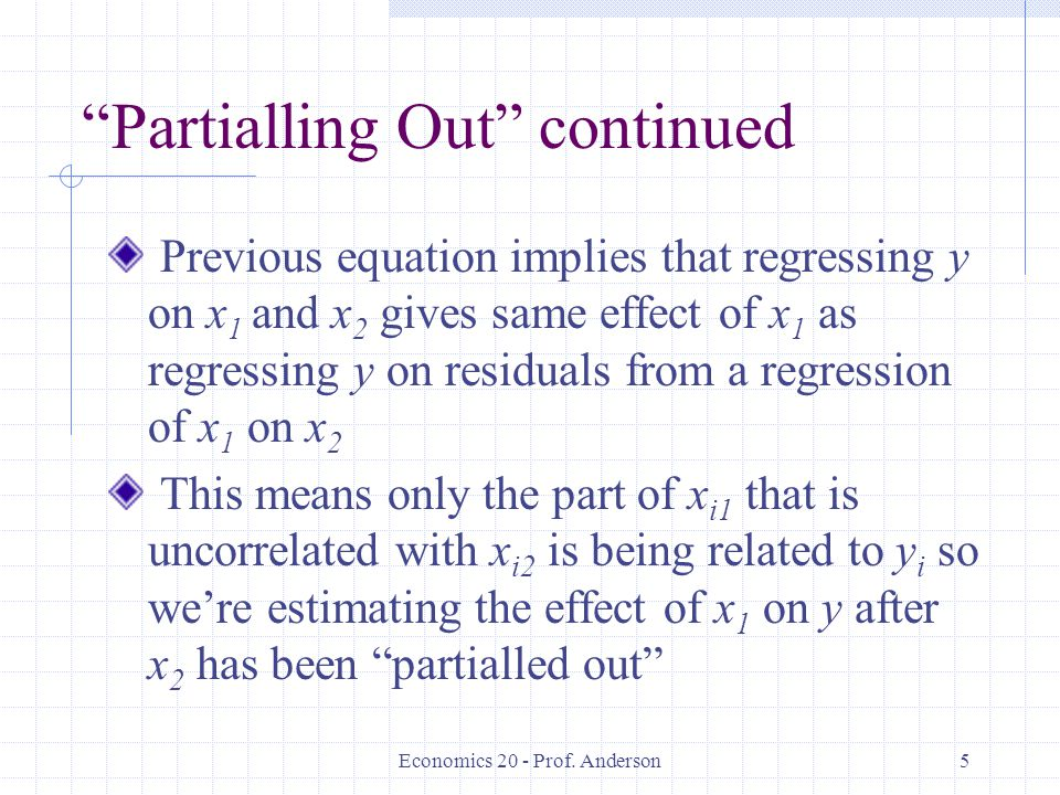 """Economics 20 - Prof. Anderson5 """"Partialling Out"""" continued Previous equation implies that regressing y on x 1 and x 2 gives same effect of x 1 as regr"""