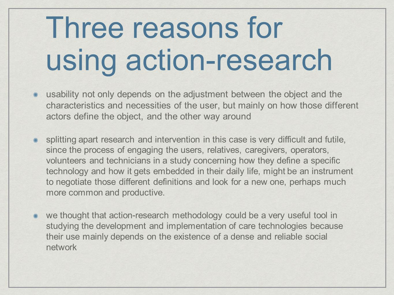 Three reasons for using action-research usability not only depends on the adjustment between the object and the characteristics and necessities of the user, but mainly on how those different actors define the object, and the other way around splitting apart research and intervention in this case is very difficult and futile, since the process of engaging the users, relatives, caregivers, operators, volunteers and technicians in a study concerning how they define a specific technology and how it gets embedded in their daily life, might be an instrument to negotiate those different definitions and look for a new one, perhaps much more common and productive.