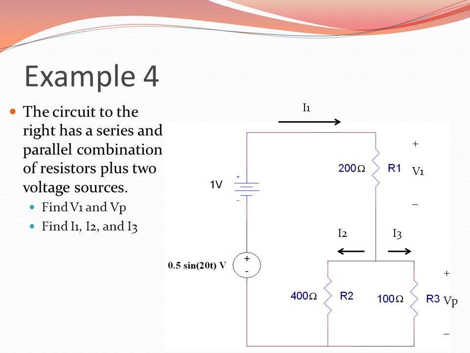 Example 4 The circuit to the right has a series and parallel combination of resistors plus two voltage sources. Find V1 and Vp Find I1, I2, and I3 + V
