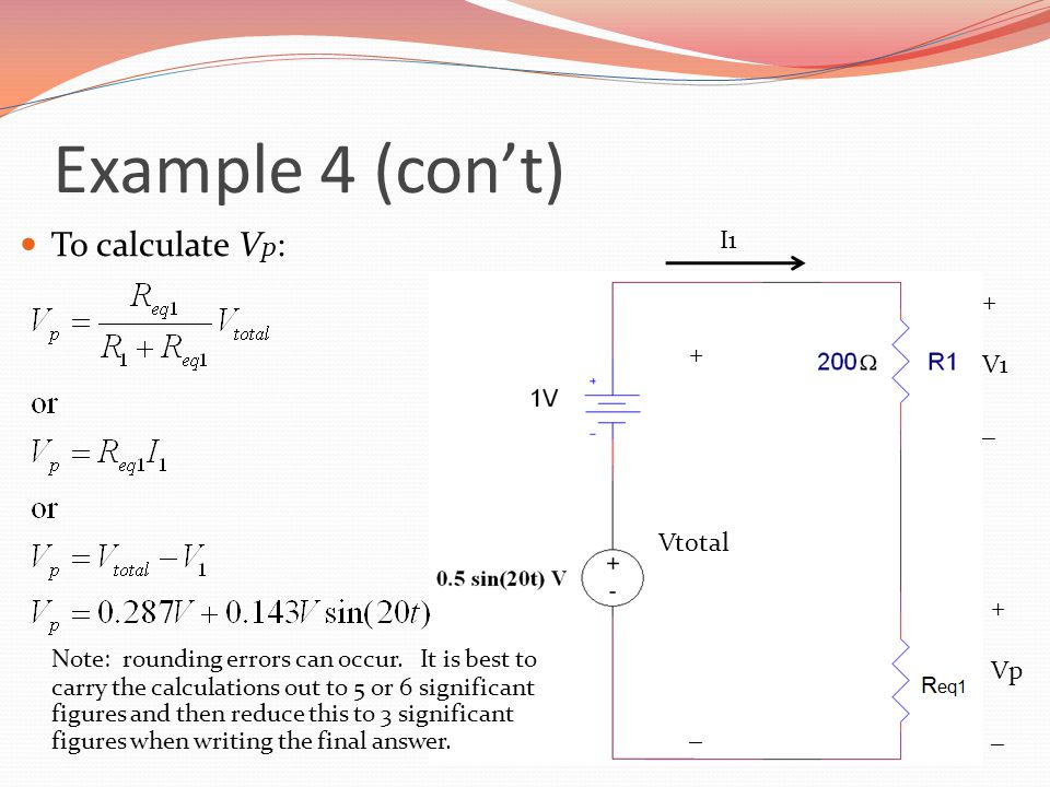 Example 4 (con't) To calculate V p : Note: rounding errors can occur. It is best to carry the calculations out to 5 or 6 significant figures and then