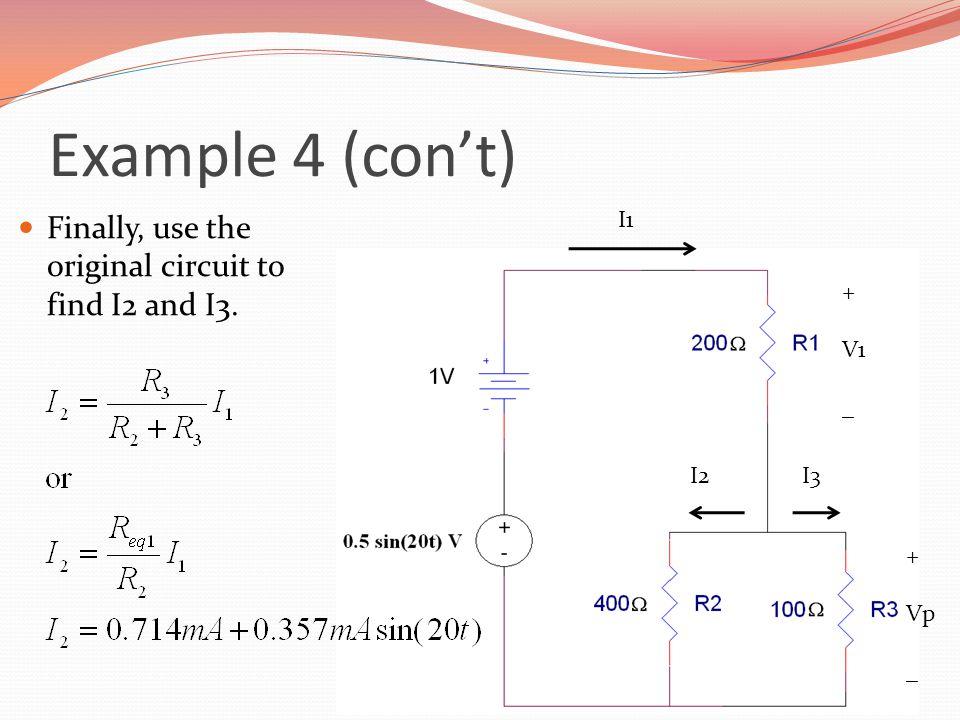 Example 4 (con't) Finally, use the original circuit to find I2 and I3. + V1 _ + Vp _ I1 I2I3