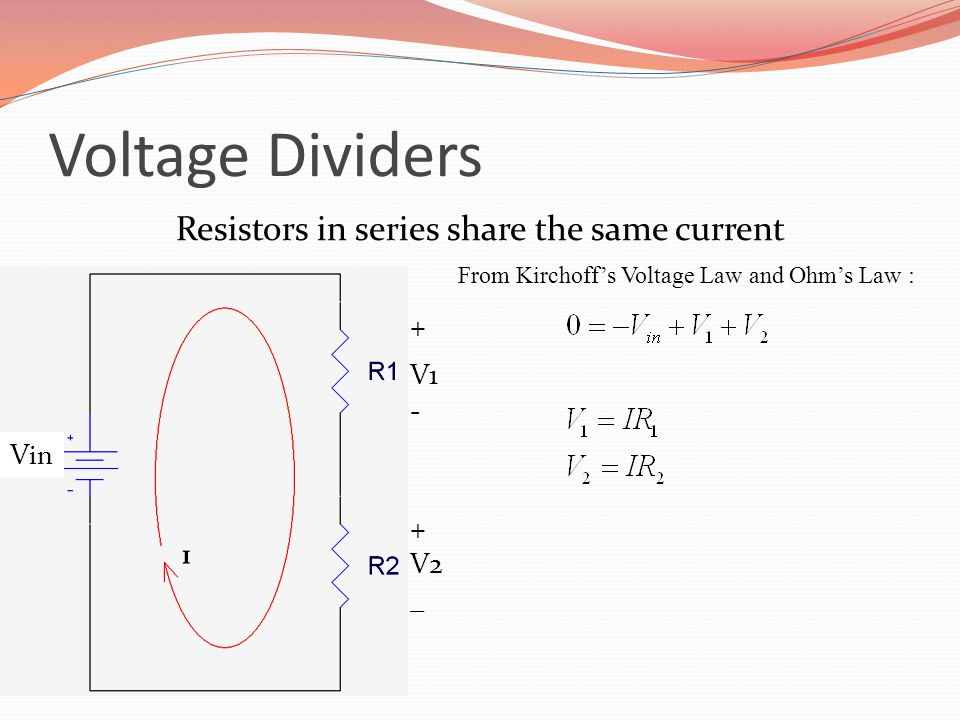 Voltage Dividers Resistors in series share the same current From Kirchoff's Voltage Law and Ohm's Law : + V1 - + V2 _ V in
