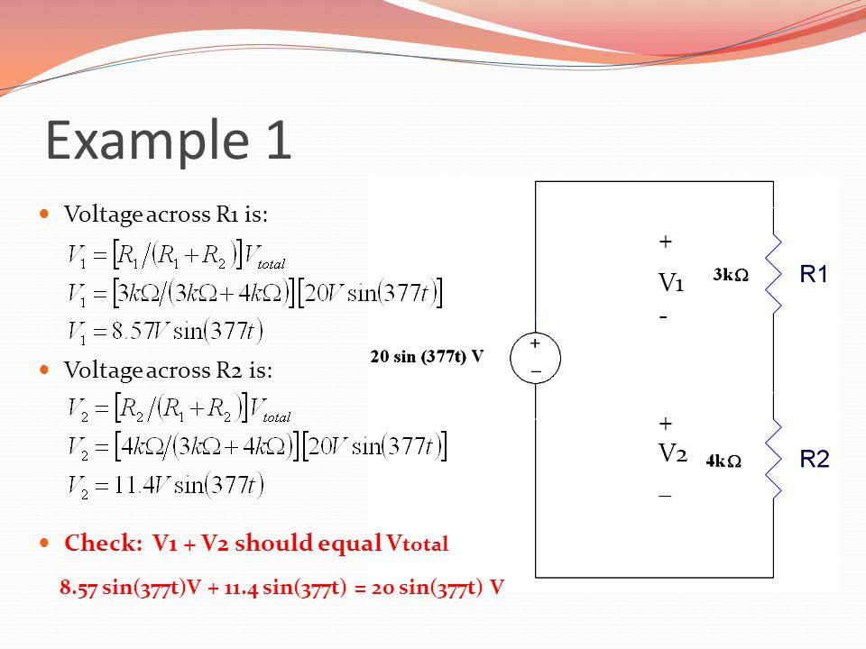 Example 1 Voltage across R1 is: Voltage across R2 is: Check: V1 + V2 should equal V total + V1 - + V2 _ 8.57 sin(377t)V + 11.4 sin(377t) = 20 sin(377t