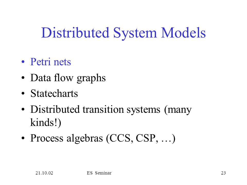 21.10.02ES Seminar23 Distributed System Models Petri nets Data flow graphs Statecharts Distributed transition systems (many kinds!) Process algebras (CCS, CSP, …)