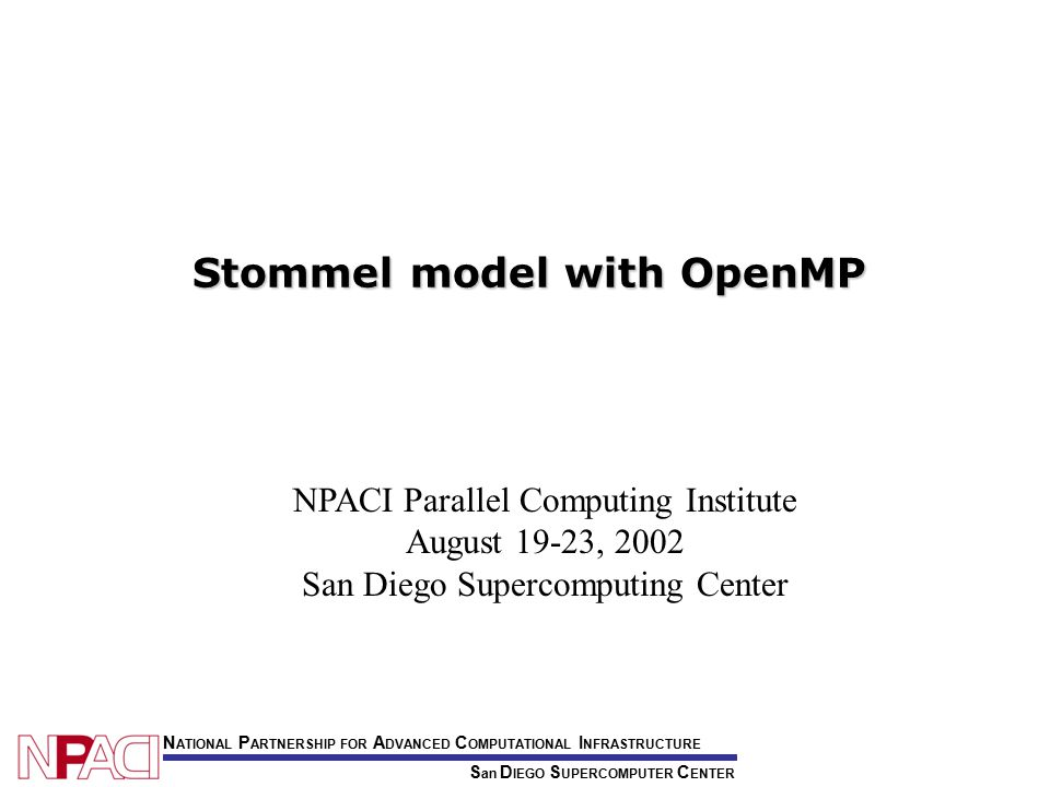 NPACI Parallel Computing Institute August 19-23, 2002 San Diego Supercomputing Center S an D IEGO S UPERCOMPUTER C ENTER N ATIONAL P ARTNERSHIP FOR A DVANCED C OMPUTATIONAL I NFRASTRUCTURE Stommel model with OpenMP