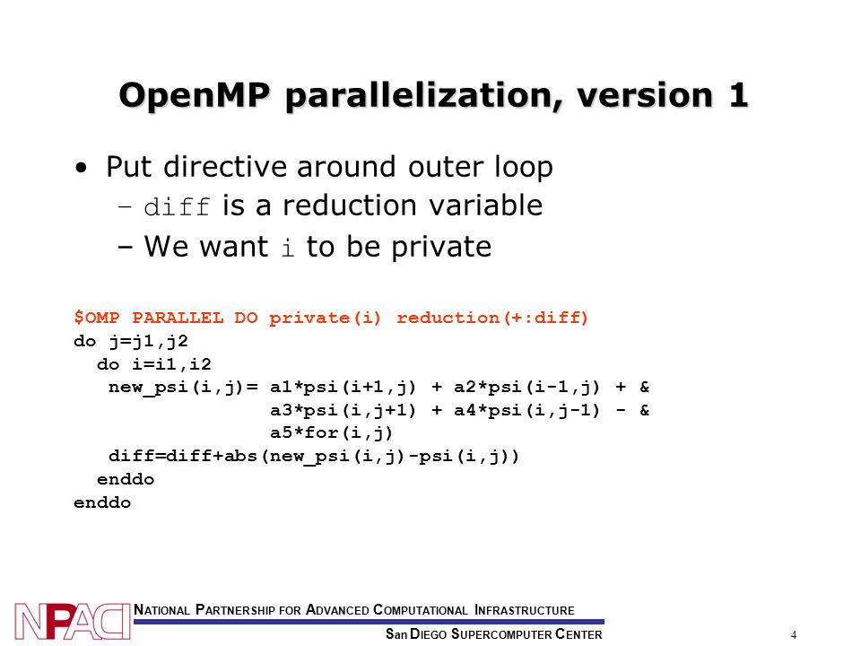 S an D IEGO S UPERCOMPUTER C ENTER N ATIONAL P ARTNERSHIP FOR A DVANCED C OMPUTATIONAL I NFRASTRUCTURE 4 OpenMP parallelization, version 1 Put directive around outer loop –diff is a reduction variable –We want i to be private $OMP PARALLEL DO private(i) reduction(+:diff) do j=j1,j2 do i=i1,i2 new_psi(i,j)= a1*psi(i+1,j) + a2*psi(i-1,j) + & a3*psi(i,j+1) + a4*psi(i,j-1) - & a5*for(i,j) diff=diff+abs(new_psi(i,j)-psi(i,j)) enddo