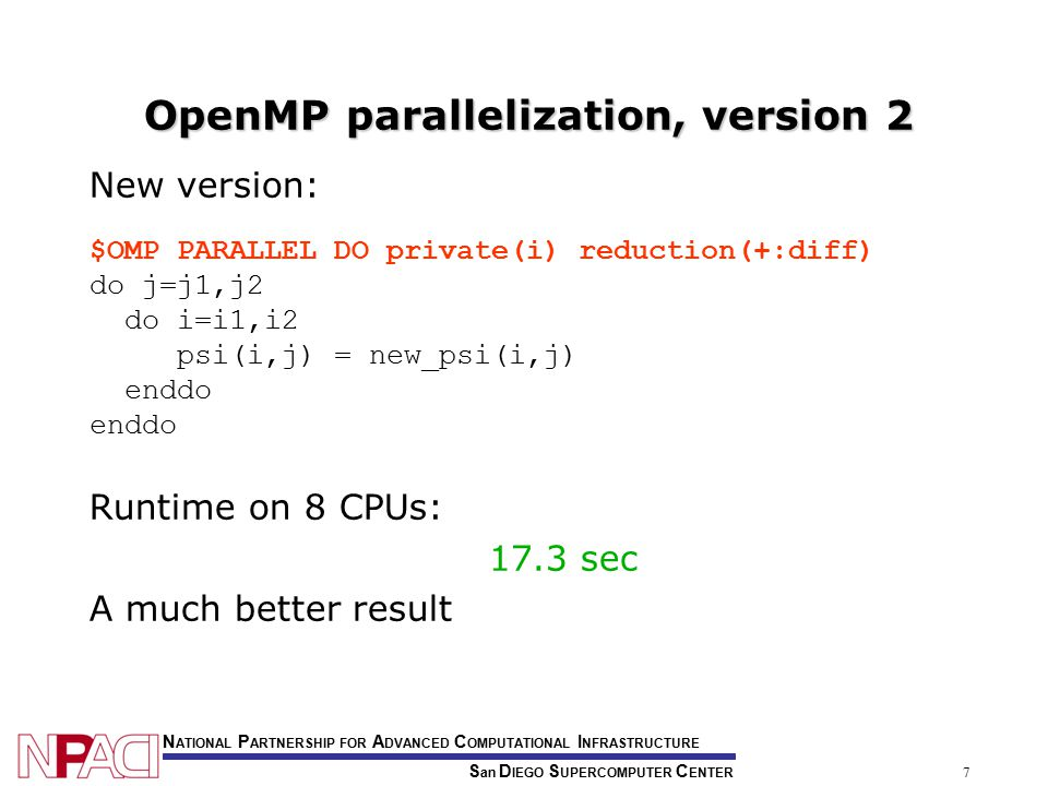S an D IEGO S UPERCOMPUTER C ENTER N ATIONAL P ARTNERSHIP FOR A DVANCED C OMPUTATIONAL I NFRASTRUCTURE 7 OpenMP parallelization, version 2 New version: $OMP PARALLEL DO private(i) reduction(+:diff) do j=j1,j2 do i=i1,i2 psi(i,j) = new_psi(i,j) enddo Runtime on 8 CPUs: 17.3 sec A much better result