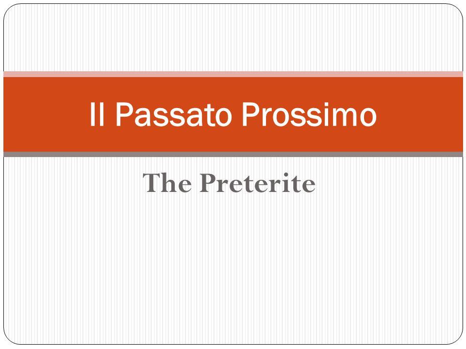 The Preterite Il Passato Prossimo