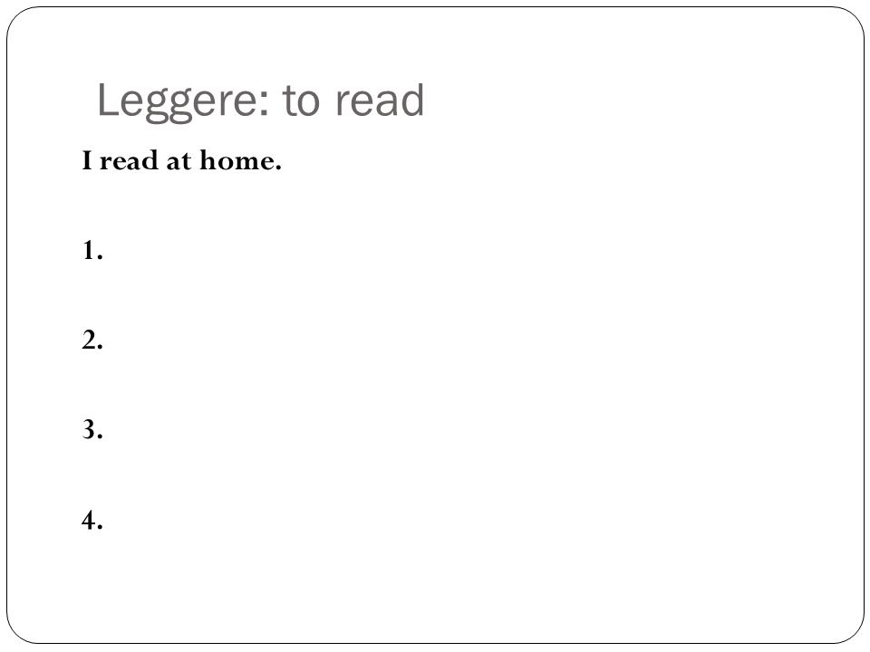 Leggere: to read I read at home. 1. 2. 3. 4.