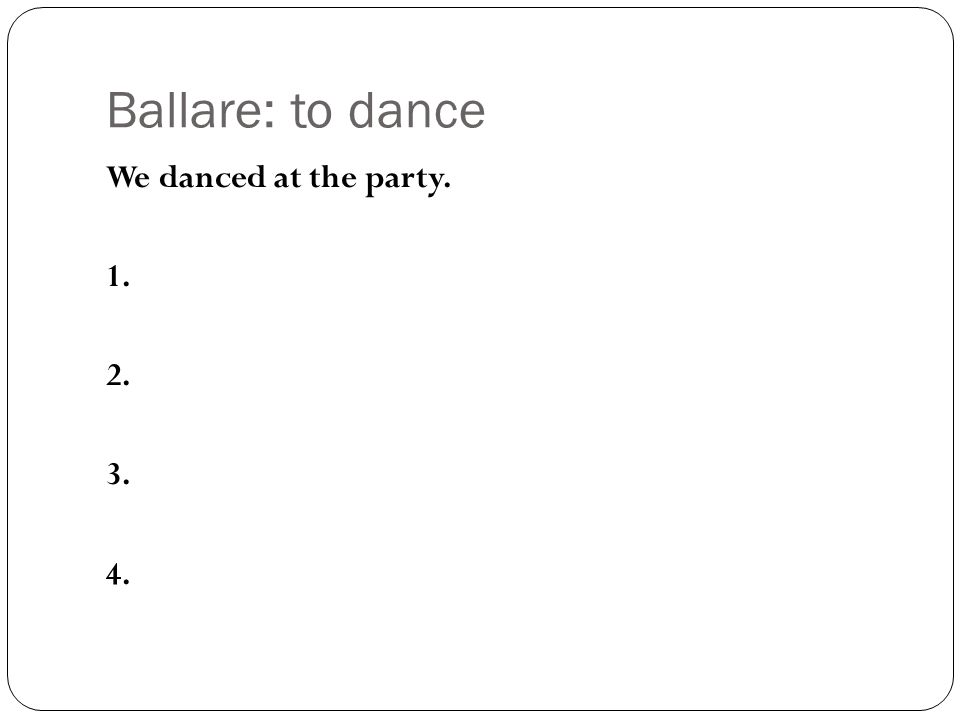Ballare: to dance We danced at the party. 1. 2. 3. 4.