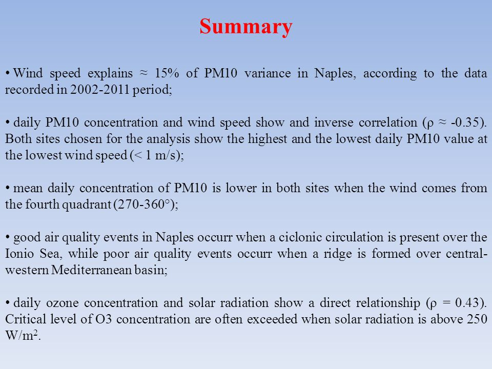 Summary Wind speed explains ≈ 15% of PM10 variance in Naples, according to the data recorded in 2002-2011 period; daily PM10 concentration and wind speed show and inverse correlation (ρ ≈ -0.35).