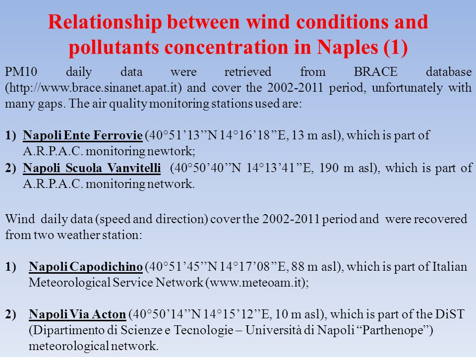 Relationship between wind conditions and pollutants concentration in Naples (1) PM10 daily data were retrieved from BRACE database (http://www.brace.sinanet.apat.it) and cover the 2002-2011 period, unfortunately with many gaps.