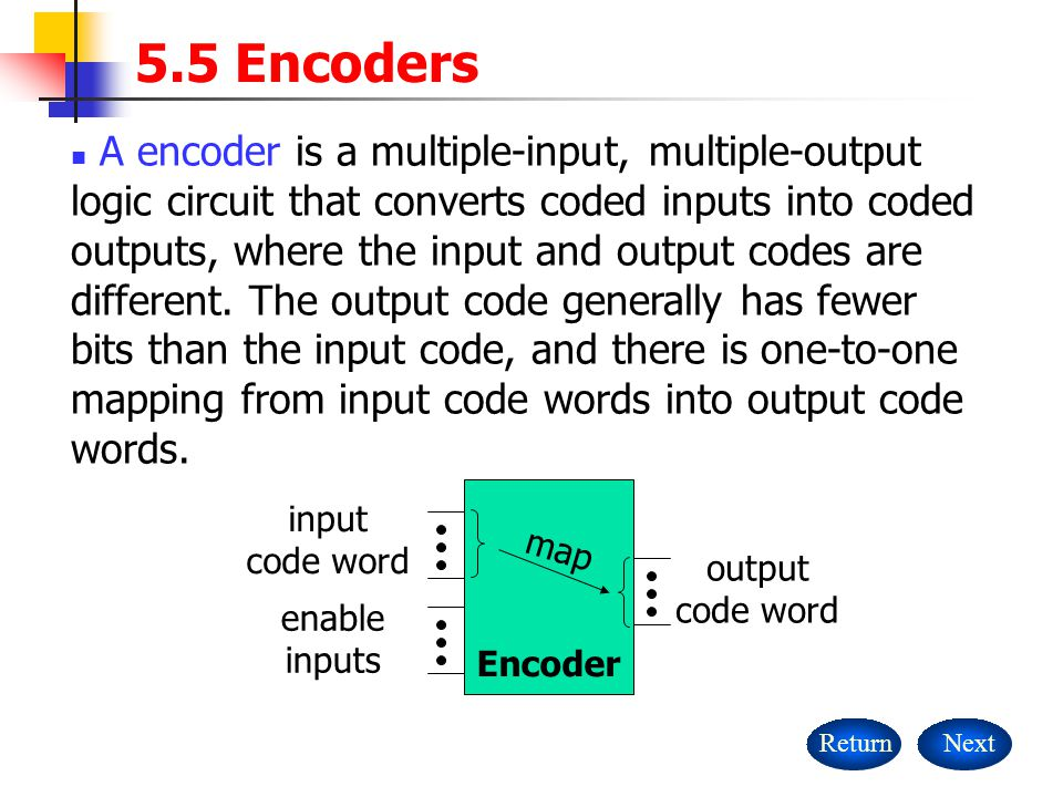 5.5 Encoders ReturnNext A encoder is a multiple-input, multiple-output logic circuit that converts coded inputs into coded outputs, where the input an