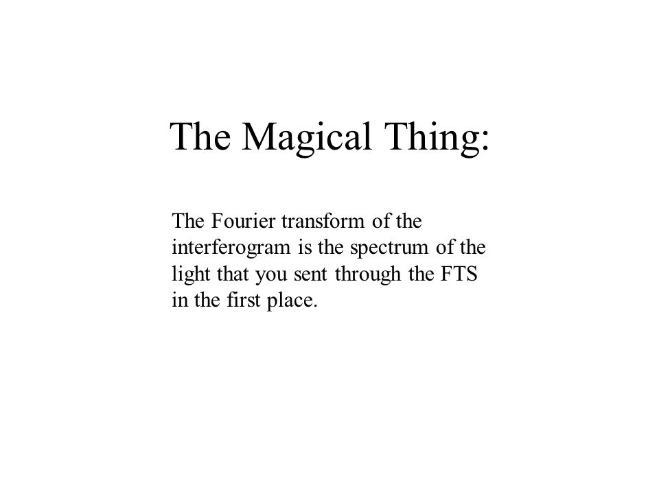 The Magical Thing: The Fourier transform of the interferogram is the spectrum of the light that you sent through the FTS in the first place.