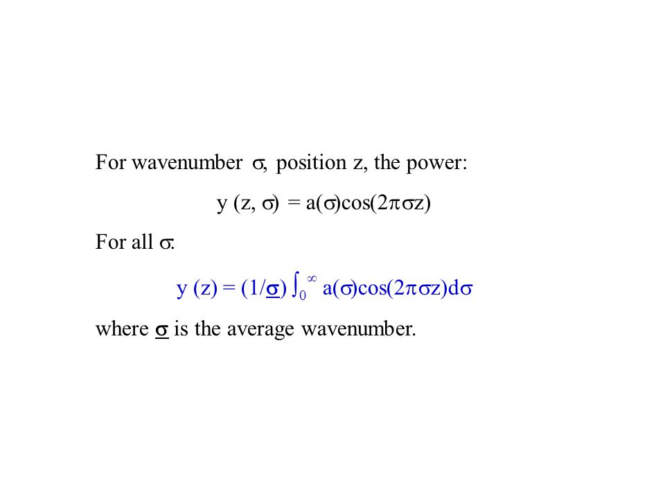 For wavenumber , position z, the power: y (z,  ) = a(  )cos(2  z) For all  : y (z) = (1/  ) ∫ 0 ∞ a(  )cos(2  z)d  where  is the average wavenumber.