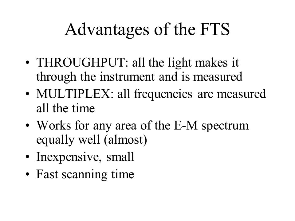 Advantages of the FTS THROUGHPUT: all the light makes it through the instrument and is measured MULTIPLEX: all frequencies are measured all the time Works for any area of the E-M spectrum equally well (almost) Inexpensive, small Fast scanning time