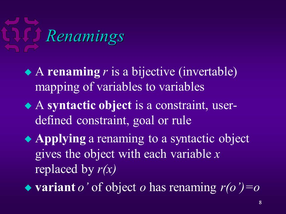 8 Renamings u A renaming r is a bijective (invertable) mapping of variables to variables u A syntactic object is a constraint, user- defined constraint, goal or rule u Applying a renaming to a syntactic object gives the object with each variable x replaced by r(x) u variant o' of object o has renaming r(o')=o