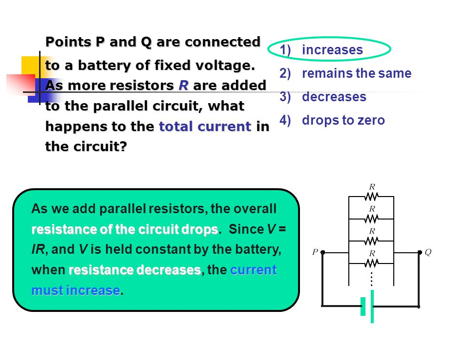 1) increases 2) remains the same 3) decreases 4) drops to zero resistance of the circuit drops resistance decreasescurrent must increase As we add parallel resistors, the overall resistance of the circuit drops.