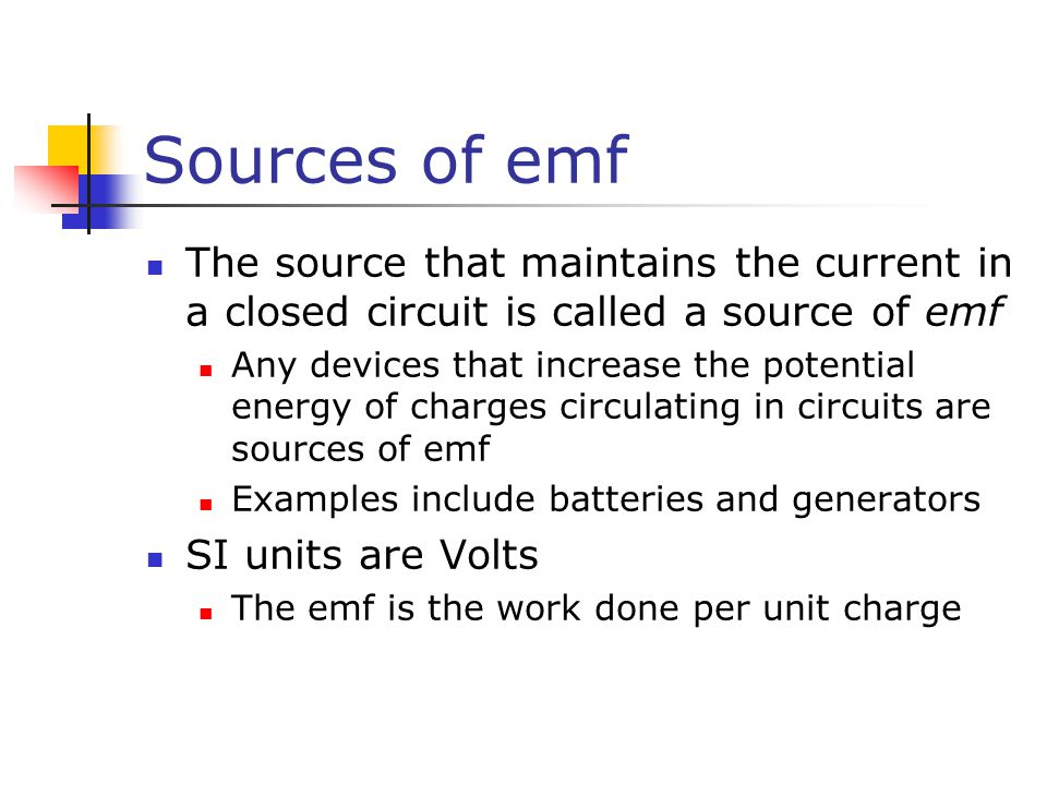 Sources of emf The source that maintains the current in a closed circuit is called a source of emf Any devices that increase the potential energy of charges circulating in circuits are sources of emf Examples include batteries and generators SI units are Volts The emf is the work done per unit charge