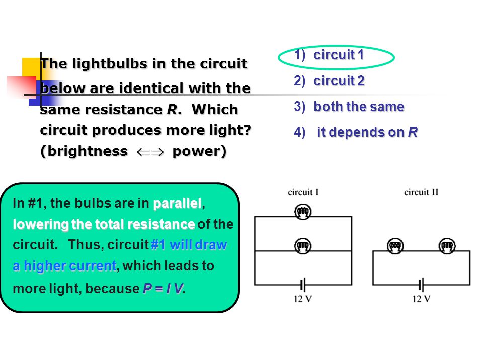 circuit 1 1) circuit 1 circuit 2 2) circuit 2 both the same 3) both the same it depends on R 4) it depends on R The lightbulbs in the circuit below are identical with the same resistance R.