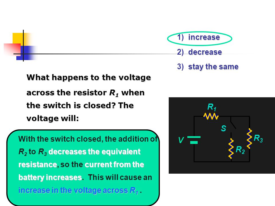 increase 1) increase decrease 2) decrease stay the same 3) stay the same What happens to the voltage across the resistor R 1 when the switch is closed.