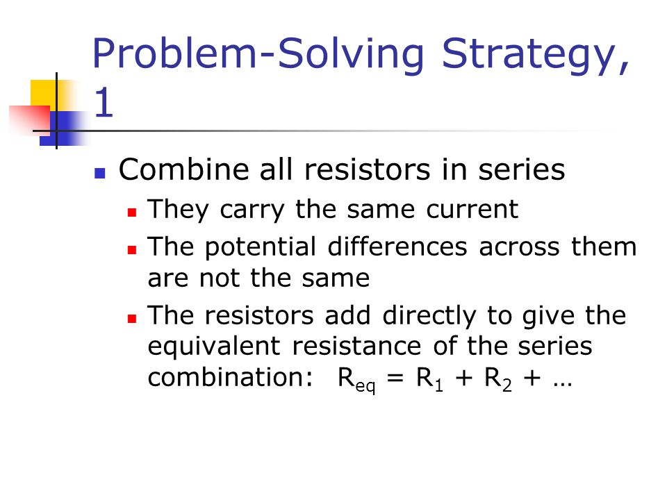 Problem-Solving Strategy, 1 Combine all resistors in series They carry the same current The potential differences across them are not the same The resistors add directly to give the equivalent resistance of the series combination: R eq = R 1 + R 2 + …