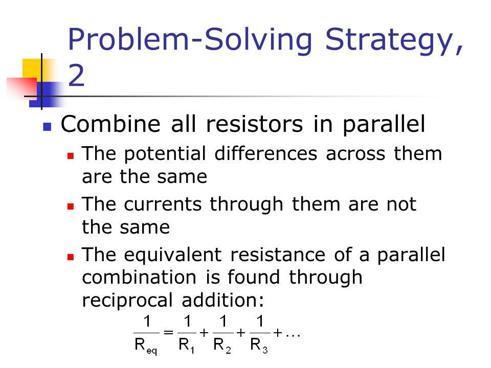 Problem-Solving Strategy, 2 Combine all resistors in parallel The potential differences across them are the same The currents through them are not the same The equivalent resistance of a parallel combination is found through reciprocal addition: