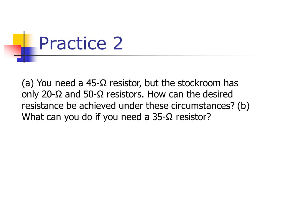 Practice 2 (a) You need a 45-Ω resistor, but the stockroom has only 20-Ω and 50-Ω resistors.
