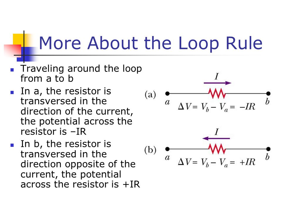 More About the Loop Rule Traveling around the loop from a to b In a, the resistor is transversed in the direction of the current, the potential across the resistor is –IR In b, the resistor is transversed in the direction opposite of the current, the potential across the resistor is +IR