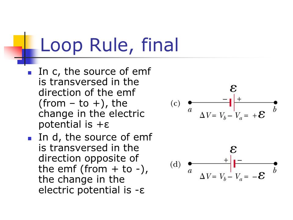 Loop Rule, final In c, the source of emf is transversed in the direction of the emf (from – to +), the change in the electric potential is +ε In d, the source of emf is transversed in the direction opposite of the emf (from + to -), the change in the electric potential is -ε