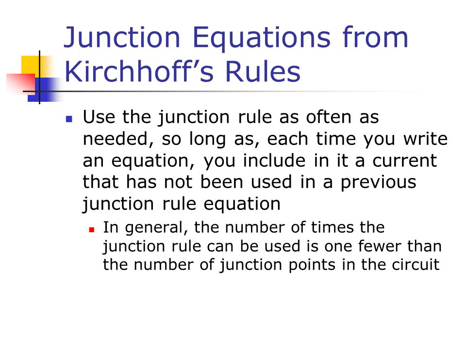 Junction Equations from Kirchhoff's Rules Use the junction rule as often as needed, so long as, each time you write an equation, you include in it a current that has not been used in a previous junction rule equation In general, the number of times the junction rule can be used is one fewer than the number of junction points in the circuit