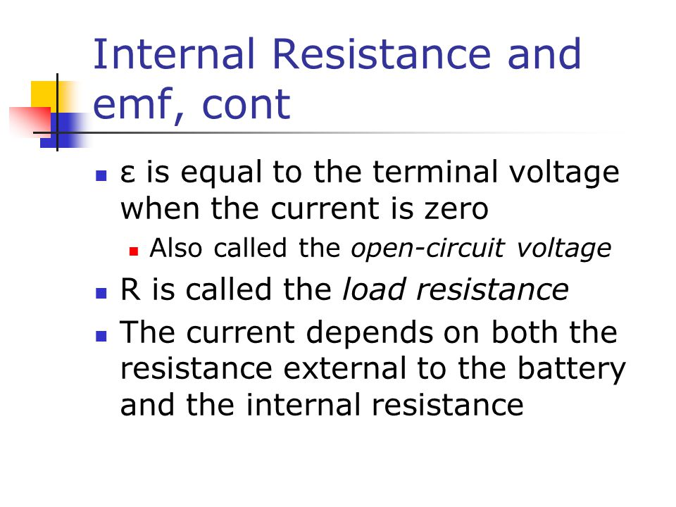 Internal Resistance and emf, cont ε is equal to the terminal voltage when the current is zero Also called the open-circuit voltage R is called the load resistance The current depends on both the resistance external to the battery and the internal resistance