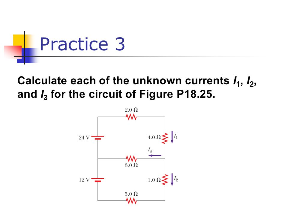Practice 3 Calculate each of the unknown currents I 1, I 2, and I 3 for the circuit of Figure P18.25.