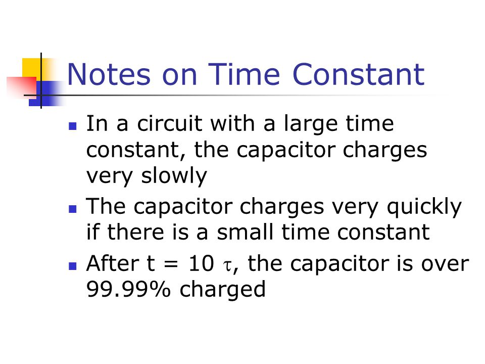 Notes on Time Constant In a circuit with a large time constant, the capacitor charges very slowly The capacitor charges very quickly if there is a small time constant After t = 10 , the capacitor is over 99.99% charged