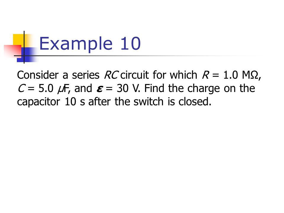 Example 10 Consider a series RC circuit for which R = 1.0 MΩ, C = 5.0 μF, and ε = 30 V.