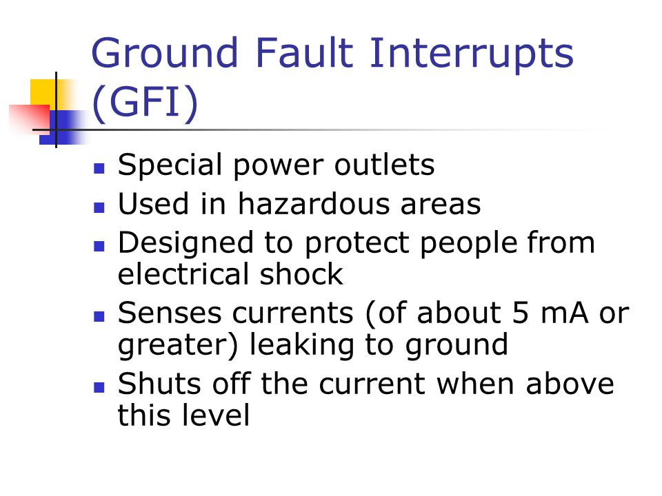 Ground Fault Interrupts (GFI) Special power outlets Used in hazardous areas Designed to protect people from electrical shock Senses currents (of about 5 mA or greater) leaking to ground Shuts off the current when above this level