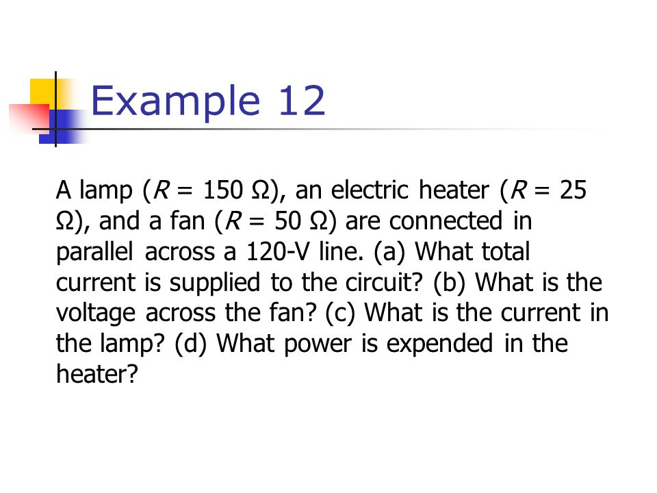 Example 12 A lamp (R = 150 Ω), an electric heater (R = 25 Ω), and a fan (R = 50 Ω) are connected in parallel across a 120-V line.