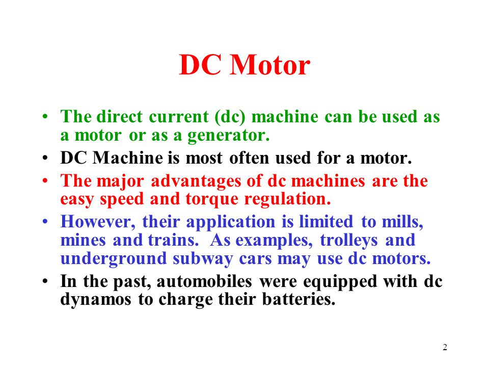 2 DC Motor The direct current (dc) machine can be used as a motor or as a generator. DC Machine is most often used for a motor. The major advantages o
