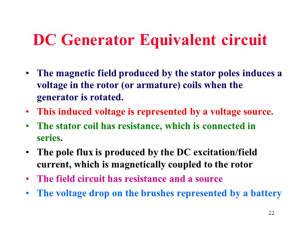 22 DC Generator Equivalent circuit The magnetic field produced by the stator poles induces a voltage in the rotor (or armature) coils when the generat