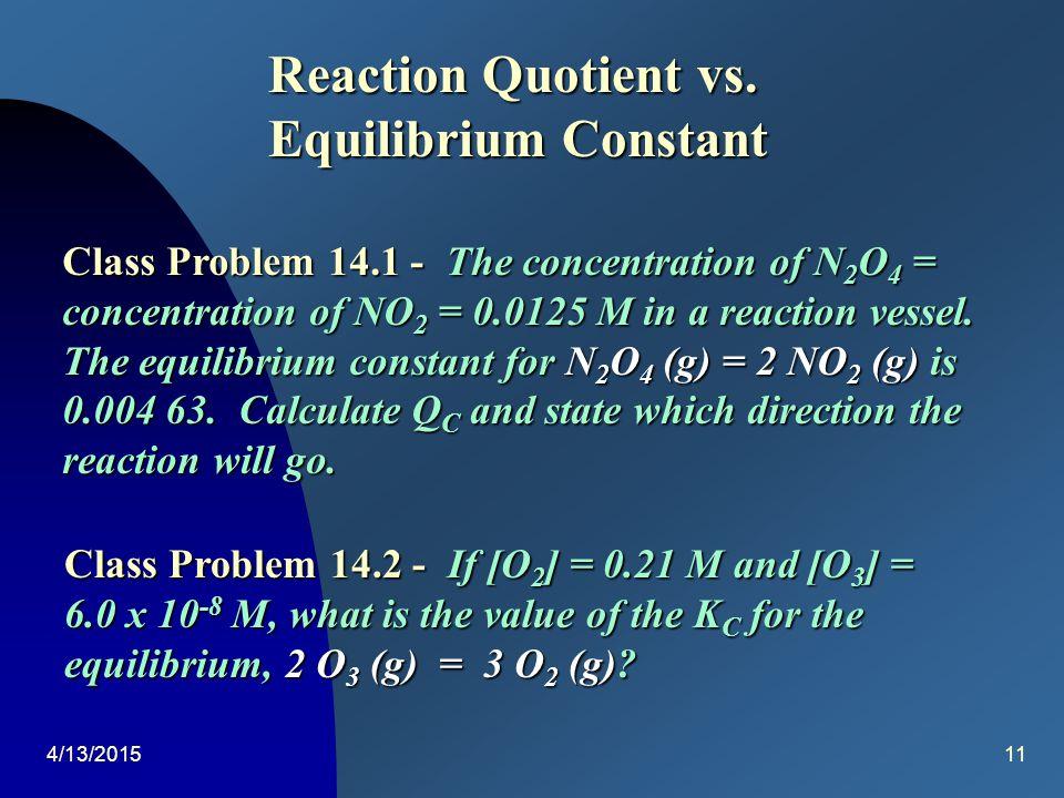 4/13/201510 Equilibrium Constants 4 NH 3 (g) + 3 O 2 (g)2 N 2 (g) + 6 H 2 O (g) Q C = K C = [NH 3 ] 4 [O 2 ] 3 [N 2 ] 2 [H 2 O] 6 [N 2 ] eq 2 [H 2 O] 6 [NH 3 ] eq 4 [O 2 ] eq 3 [NH 3 ] eq 4 [O 2 ] eq 3