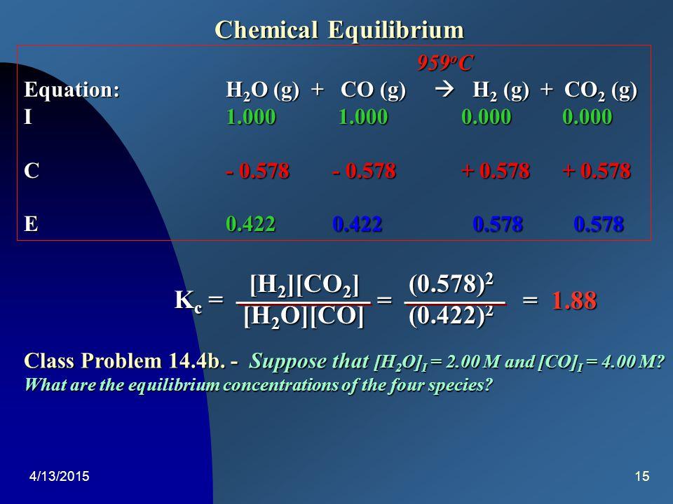 4/13/201514 Chemical Equilibrium Calculate K C : [HI] 2 (0.009 56) 2 [H 2 ][I 2 ] (0.000 22)(0.007 72) [HI] 2 (0.009 56) 2 [H 2 ][I 2 ] (0.000 22)(0.007 72) = K C = = 54 Class Problem 14.4a.