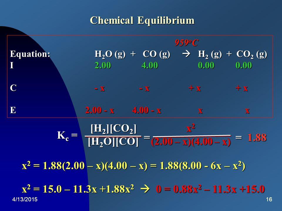 4/13/201515 959 o C 959 o C Equation:H 2 O (g) + CO (g)  H 2 (g) + CO 2 (g) I 1.000 1.000 0.0000.000 C- 0.578 - 0.578 + 0.578+ 0.578 E 0.422 0.422 0.